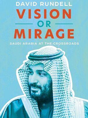 Vision or Mirage Saudi Arabia at the Crossroads